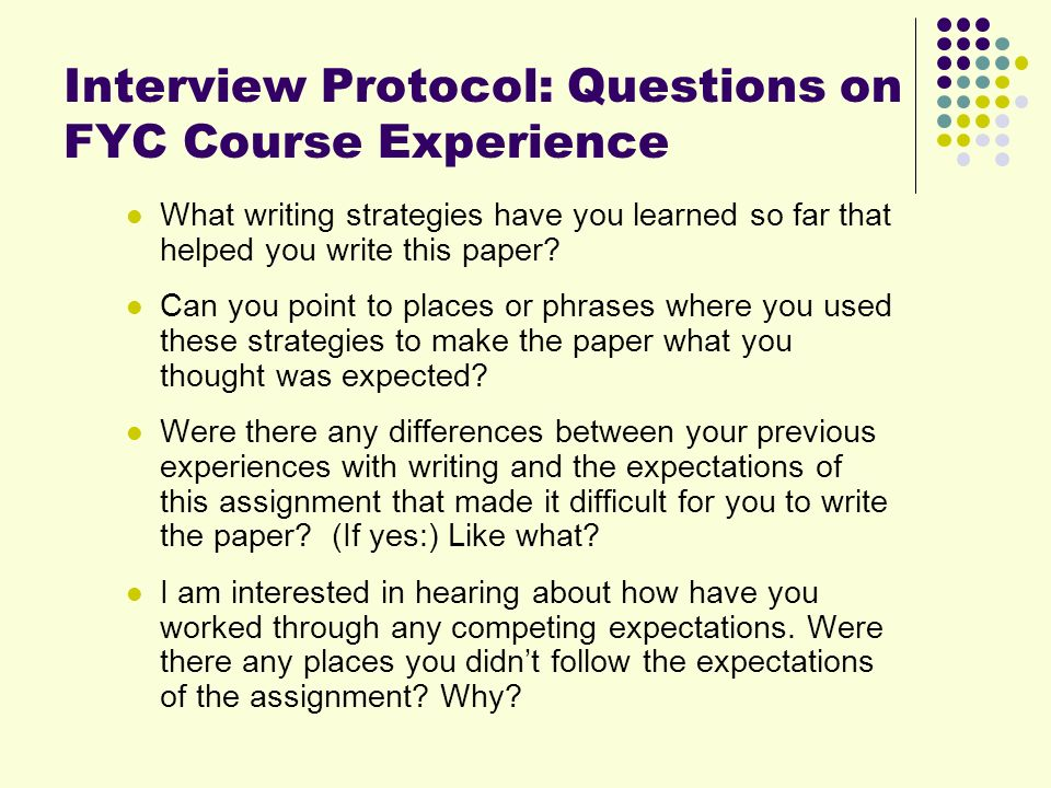 Interview Protocol: Questions on FYC Course Experience What writing strategies have you learned so far that helped you write this paper.