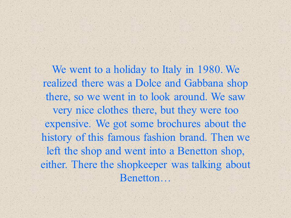 We went to a holiday to Italy in 1980. We realized there was a Dolce and Gabbana shop there, so we went in to look around. We saw very nice clothes th