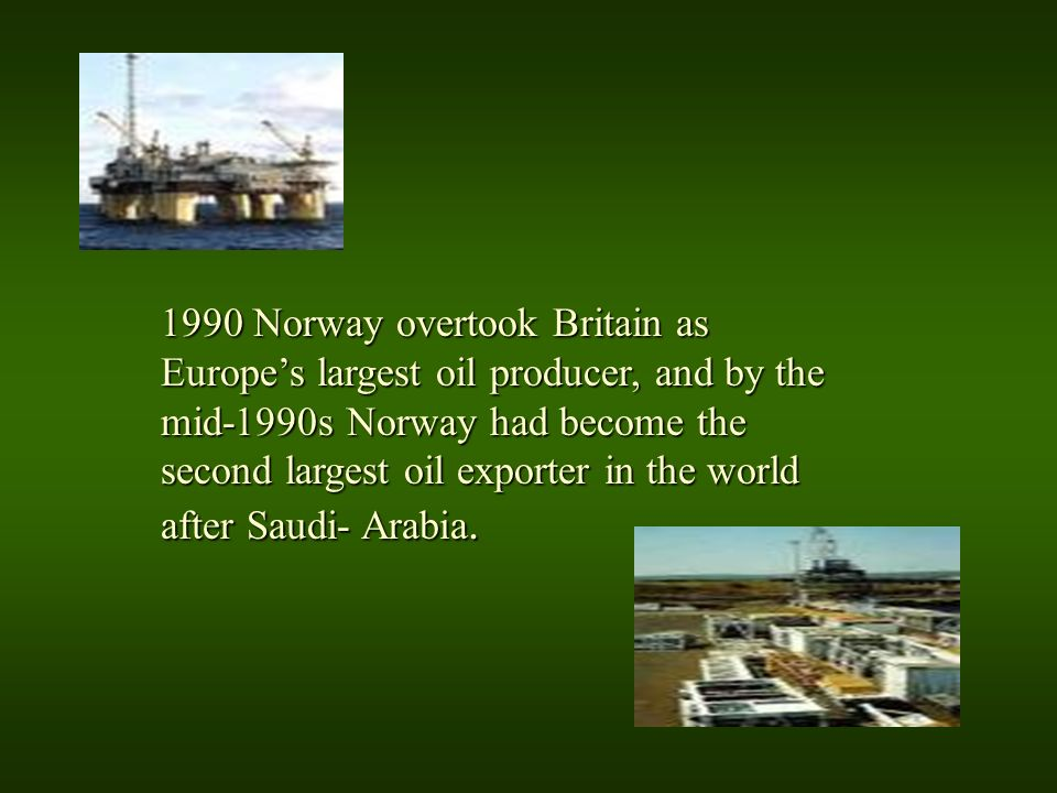 1990 Norway overtook Britain as Europes largest oil producer, and by the mid-1990s Norway had become the second largest oil exporter in the world afte
