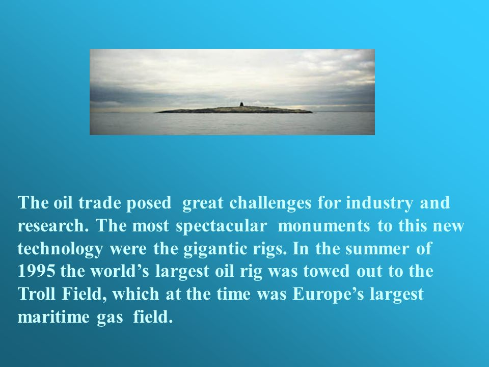 The oil trade posed great challenges for industry and research. The most spectacular monuments to this new technology were the gigantic rigs. In the s