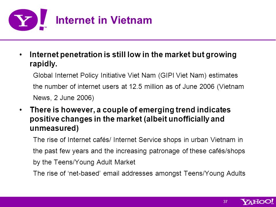 37 Internet in Vietnam Internet penetration is still low in the market but growing rapidly. Global Internet Policy Initiative Viet Nam (GIPI Viet Nam)