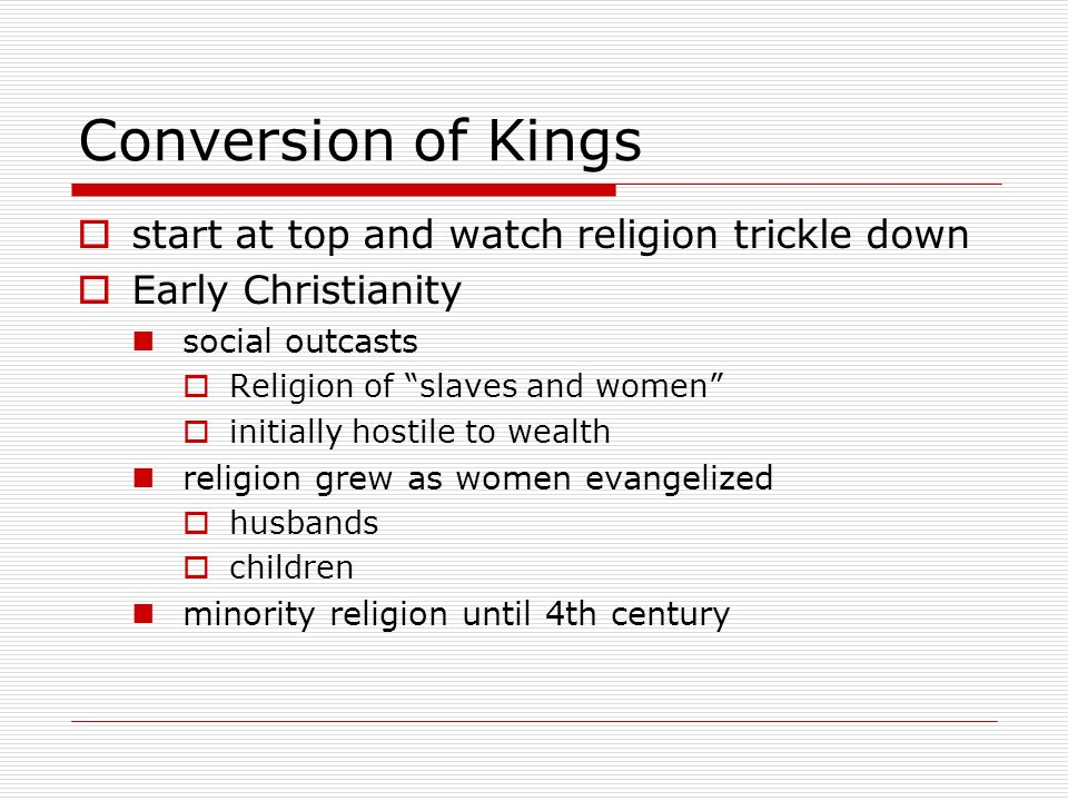 Conversion of Kings start at top and watch religion trickle down Early Christianity social outcasts Religion of slaves and women initially hostile to