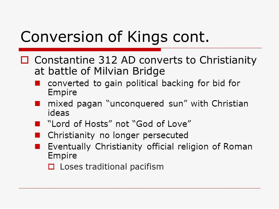 Conversion of Kings cont. Constantine 312 AD converts to Christianity at battle of Milvian Bridge converted to gain political backing for bid for Empi