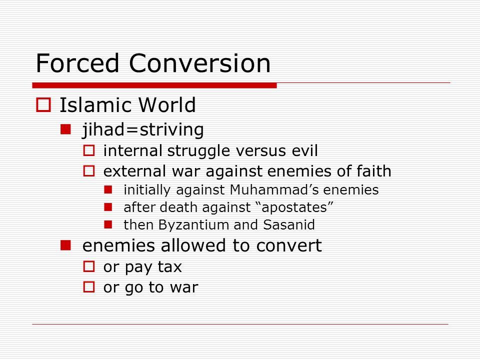 Forced Conversion Islamic World jihad=striving internal struggle versus evil external war against enemies of faith initially against Muhammads enemies