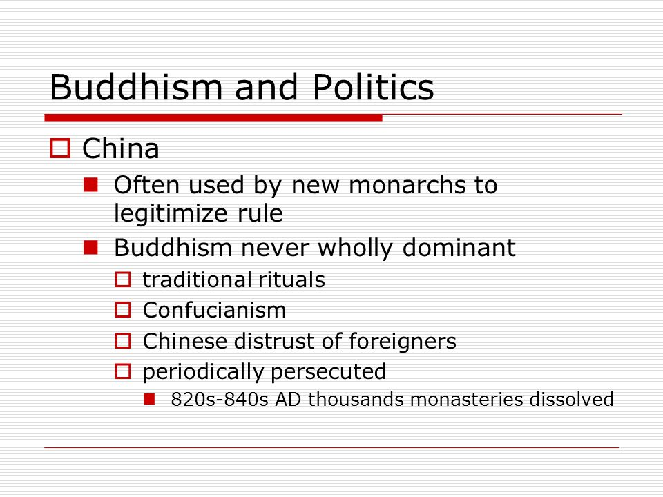 Buddhism and Politics China Often used by new monarchs to legitimize rule Buddhism never wholly dominant traditional rituals Confucianism Chinese dist