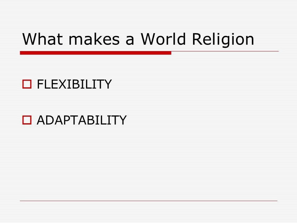 What makes a World Religion FLEXIBILITY ADAPTABILITY
