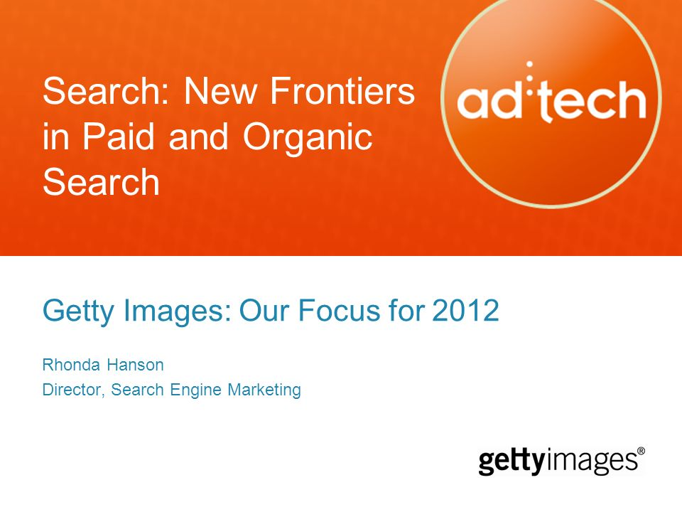 Search: New Frontiers in Paid and Organic Search Getty Images: Our Focus for 2012 Rhonda Hanson Director, Search Engine Marketing