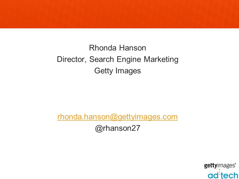 Rhonda Hanson Director, Search Engine Marketing Getty Images rhonda.hanson@gettyimages.com @rhanson27