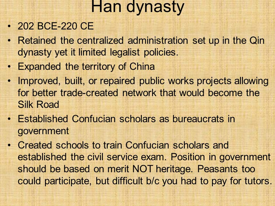 Han dynasty 202 BCE-220 CE Retained the centralized administration set up in the Qin dynasty yet it limited legalist policies. Expanded the territory