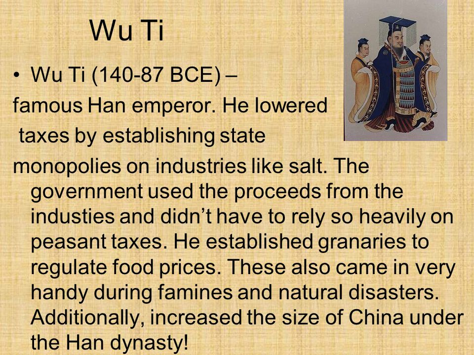 Wu Ti Wu Ti (140-87 BCE) – famous Han emperor. He lowered taxes by establishing state monopolies on industries like salt. The government used the proc