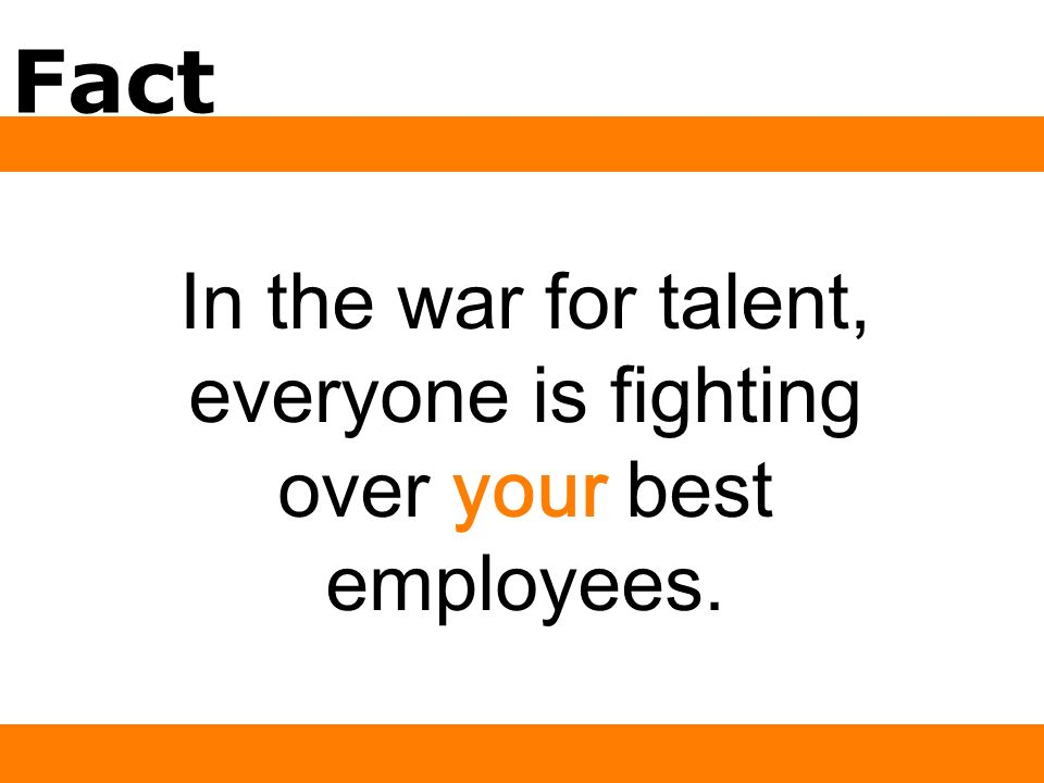 Fact In the war for talent, everyone is fighting over your best employees.