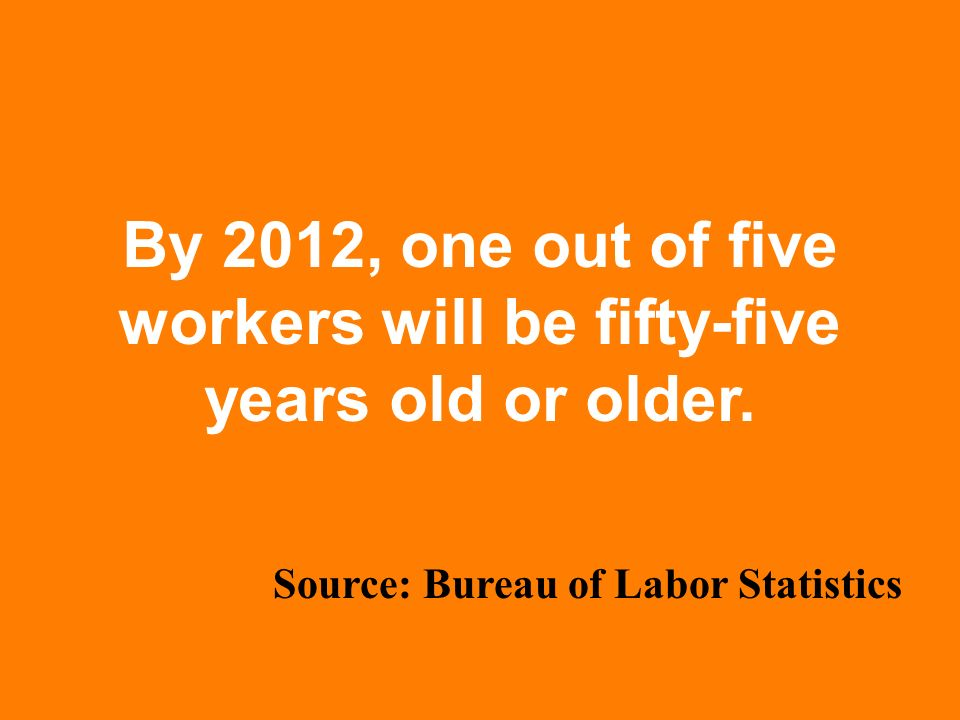 By 2012, one out of five workers will be fifty-five years old or older.