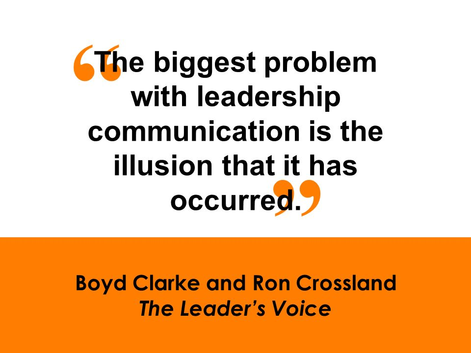 Boyd Clarke and Ron Crossland The Leaders Voice The biggest problem with leadership communication is the illusion that it has occurred.