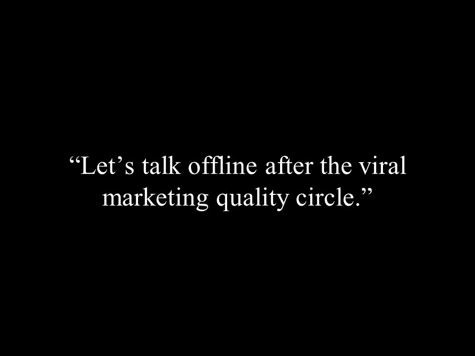Lets talk offline after the viral marketing quality circle.