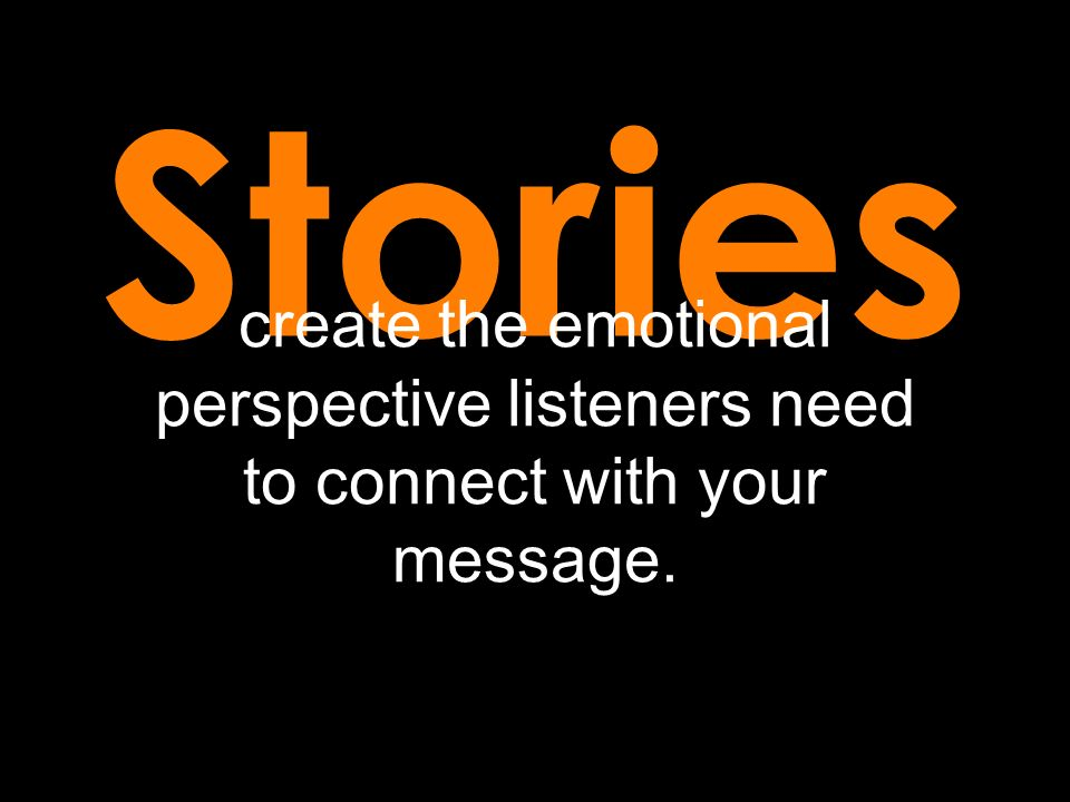 Stories create the emotional perspective listeners need to connect with your message.