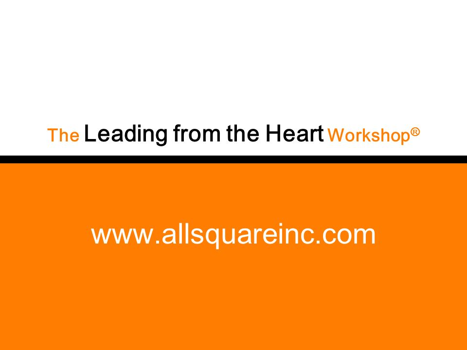 www.allsquareinc.com The Leading from the Heart Workshop ®