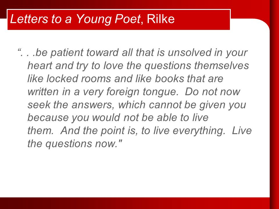 Letters to a Young Poet, Rilke...be patient toward all that is unsolved in your heart and try to love the questions themselves like locked rooms and like books that are written in a very foreign tongue.