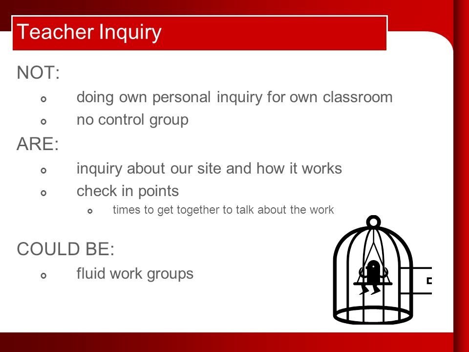 Teacher Inquiry NOT: doing own personal inquiry for own classroom no control group ARE: inquiry about our site and how it works check in points times to get together to talk about the work COULD BE: fluid work groups