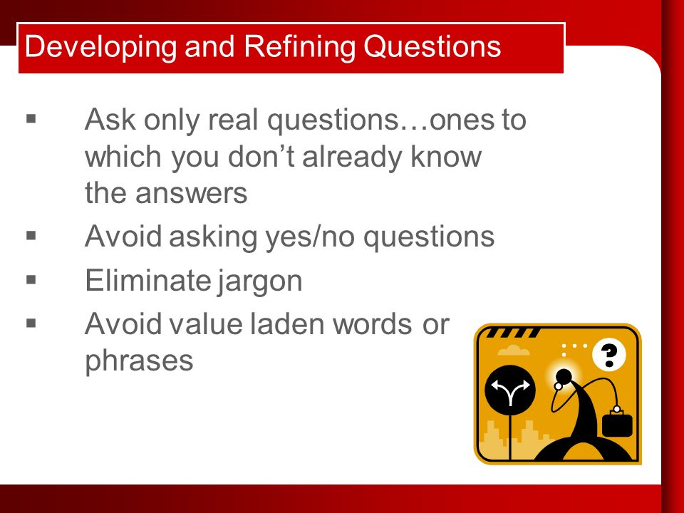 Developing and Refining Questions Ask only real questions…ones to which you dont already know the answers Avoid asking yes/no questions Eliminate jargon Avoid value laden words or phrases