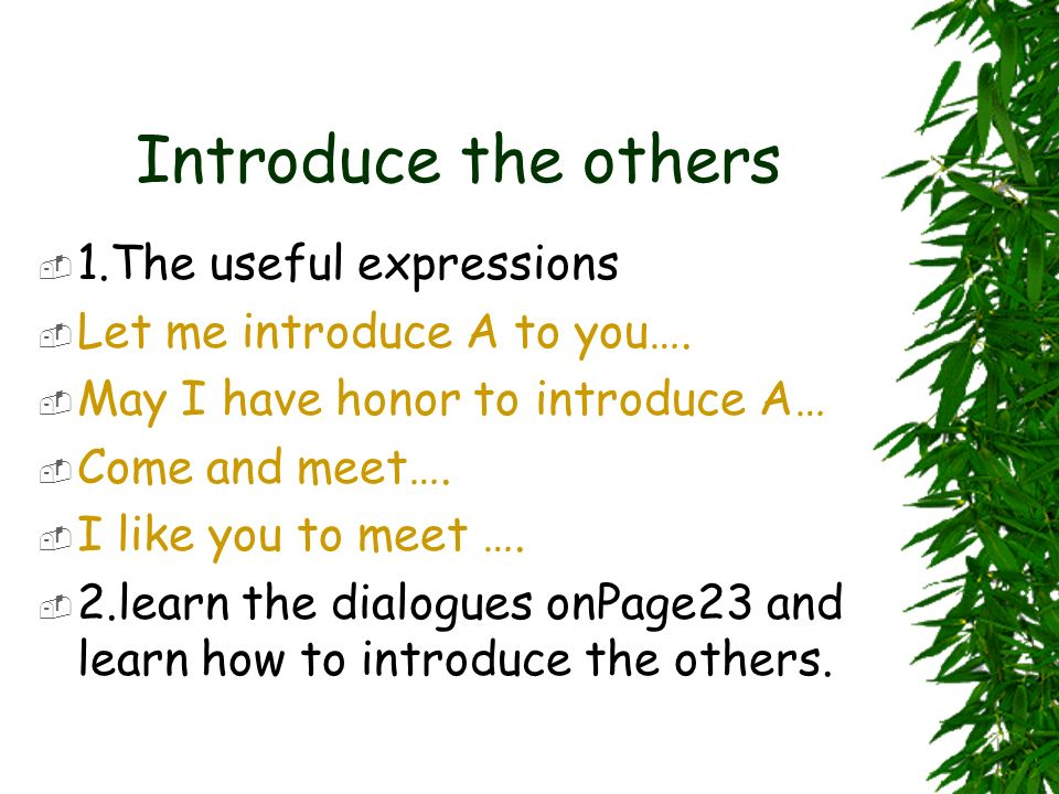 Introduce the others 1.The useful expressions Let me introduce A to you…. May I have honor to introduce A… Come and meet…. I like you to meet …. 2.lea