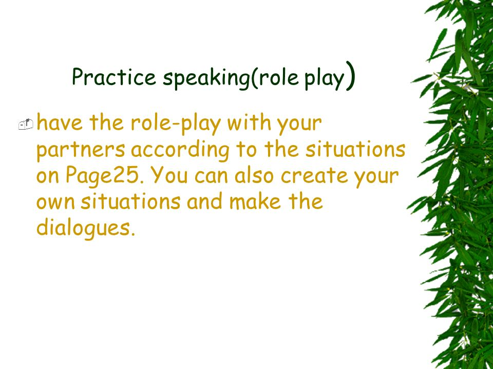 Practice speaking(role play ) have the role-play with your partners according to the situations on Page25. You can also create your own situations and