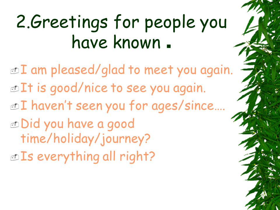 2.Greetings for people you have known. I am pleased/glad to meet you again. It is good/nice to see you again. I havent seen you for ages/since…. Did y