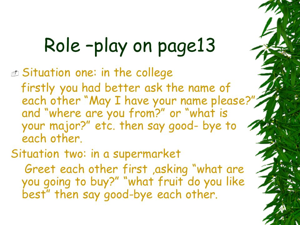 Role –play on page13 Situation one: in the college firstly you had better ask the name of each other May I have your name please? and where are you fr
