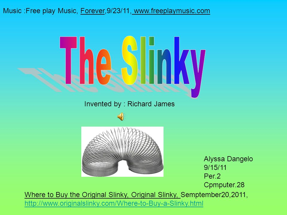 Alyssa Dangelo 9/15/11 Per.2 Cpmputer.28 Where to Buy the Original Slinky, Original Slinky, Semptember20,2011, http://www.originalslinky.com/Where-to-Buy-a-Slinky.html http://www.originalslinky.com/Where-to-Buy-a-Slinky.html Invented by : Richard James Music :Free play Music, Forever,9/23/11, www.freeplaymusic.com