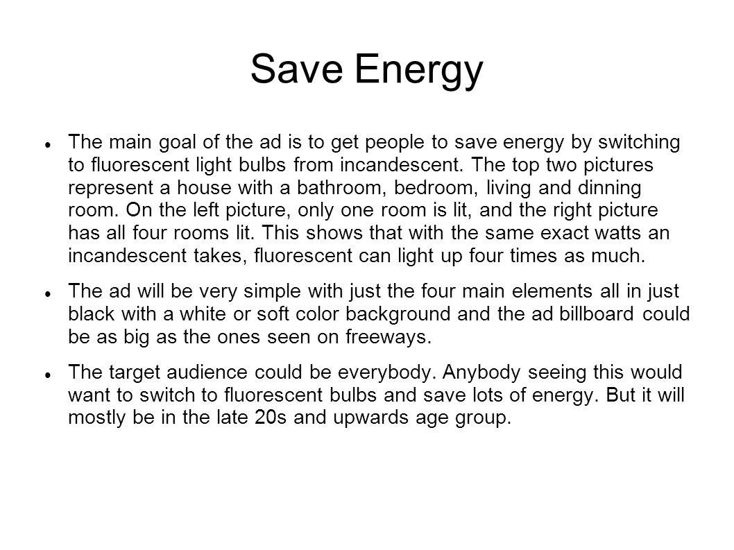 Save Energy The main goal of the ad is to get people to save energy by switching to fluorescent light bulbs from incandescent. The top two pictures re