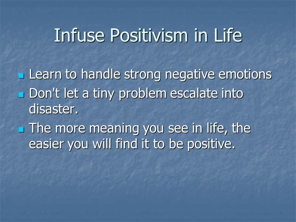 Infuse Positivism in Life Learn to handle strong negative emotions Learn to handle strong negative emotions Don t let a tiny problem escalate into disaster.