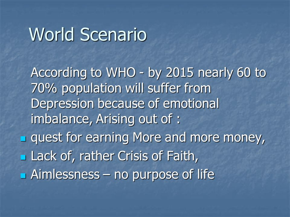 World Scenario World Scenario According to WHO - by 2015 nearly 60 to 70% population will suffer from Depression because of emotional imbalance, Arising out of : quest for earning More and more money, quest for earning More and more money, Lack of, rather Crisis of Faith, Lack of, rather Crisis of Faith, Aimlessness – no purpose of life Aimlessness – no purpose of life