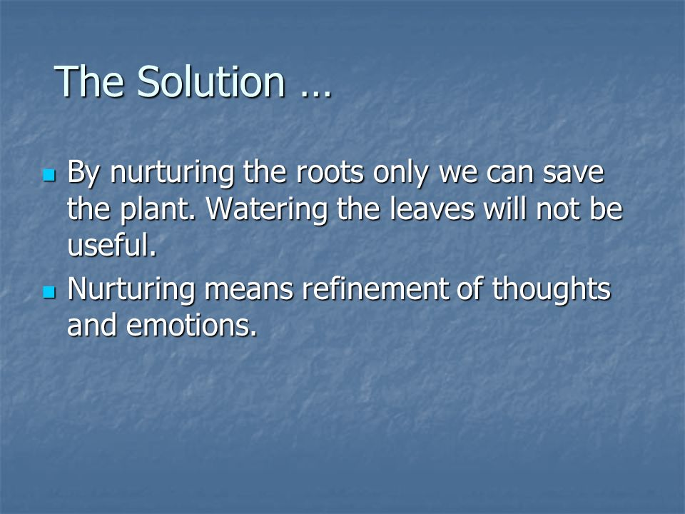 The Solution … The Solution … By nurturing the roots only we can save the plant.