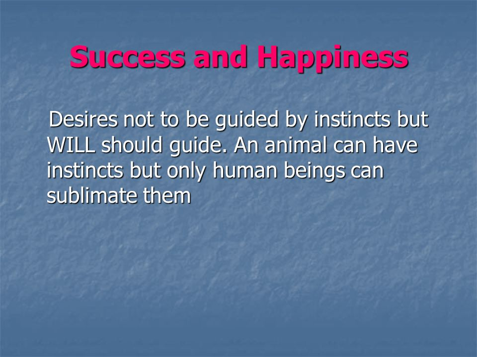 Success and Happiness See the capability.Dont cross the river on two boats.