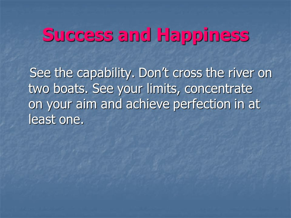Success and Happiness See the capability. Dont cross the river on two boats.