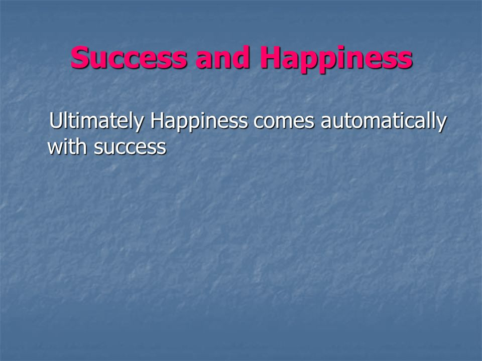 Success and Happiness Ultimately Happiness comes automatically with success Ultimately Happiness comes automatically with success