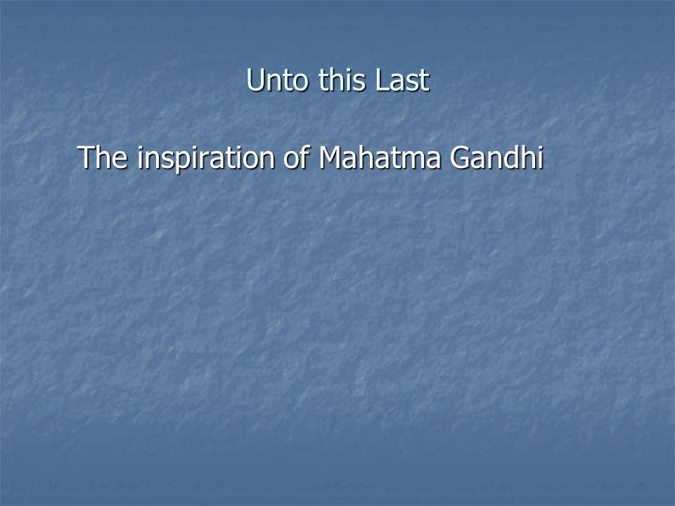 The inspiration of Mahatma Gandhi Unto this Last