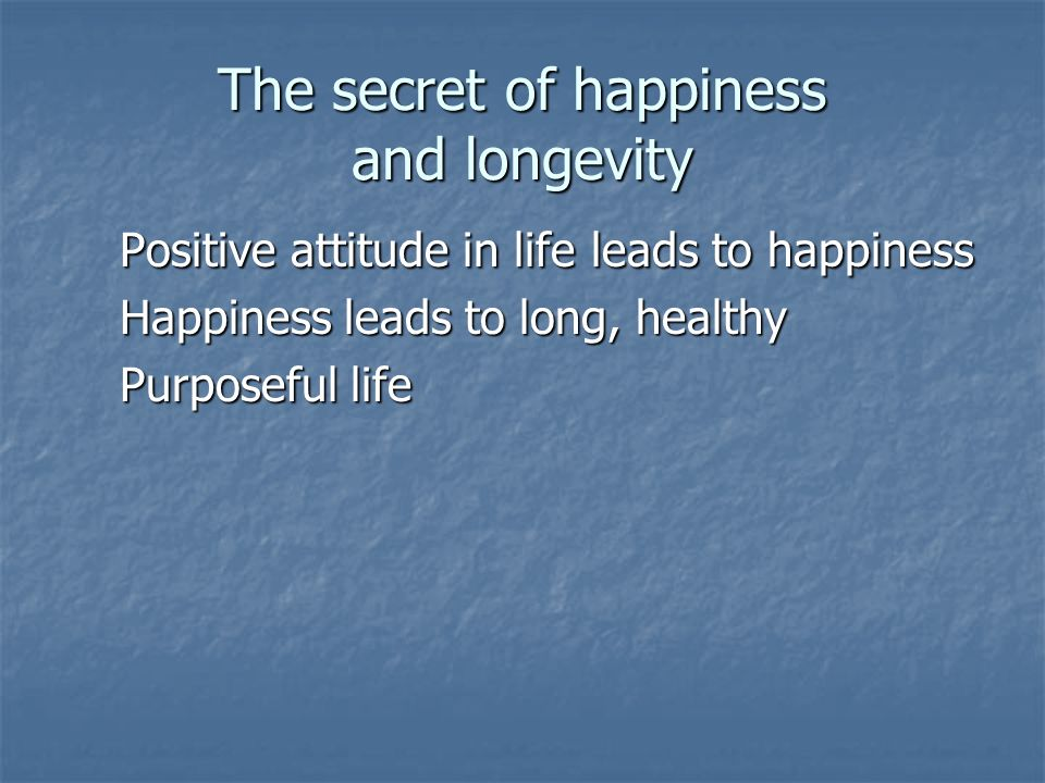Positive attitude in life leads to happiness Happiness leads to long, healthy Purposeful life The secret of happiness and longevity