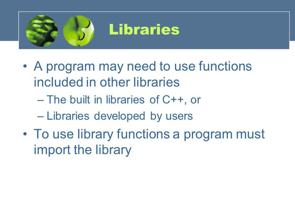 Libraries A program may need to use functions included in other libraries –The built in libraries of C++, or –Libraries developed by users To use libr