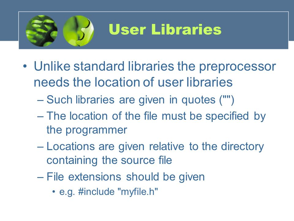 User Libraries Unlike standard libraries the preprocessor needs the location of user libraries –Such libraries are given in quotes (