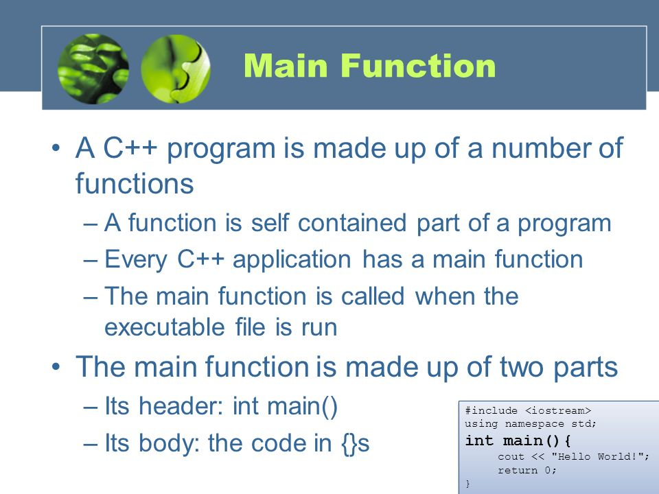 Main Function A C++ program is made up of a number of functions –A function is self contained part of a program –Every C++ application has a main func