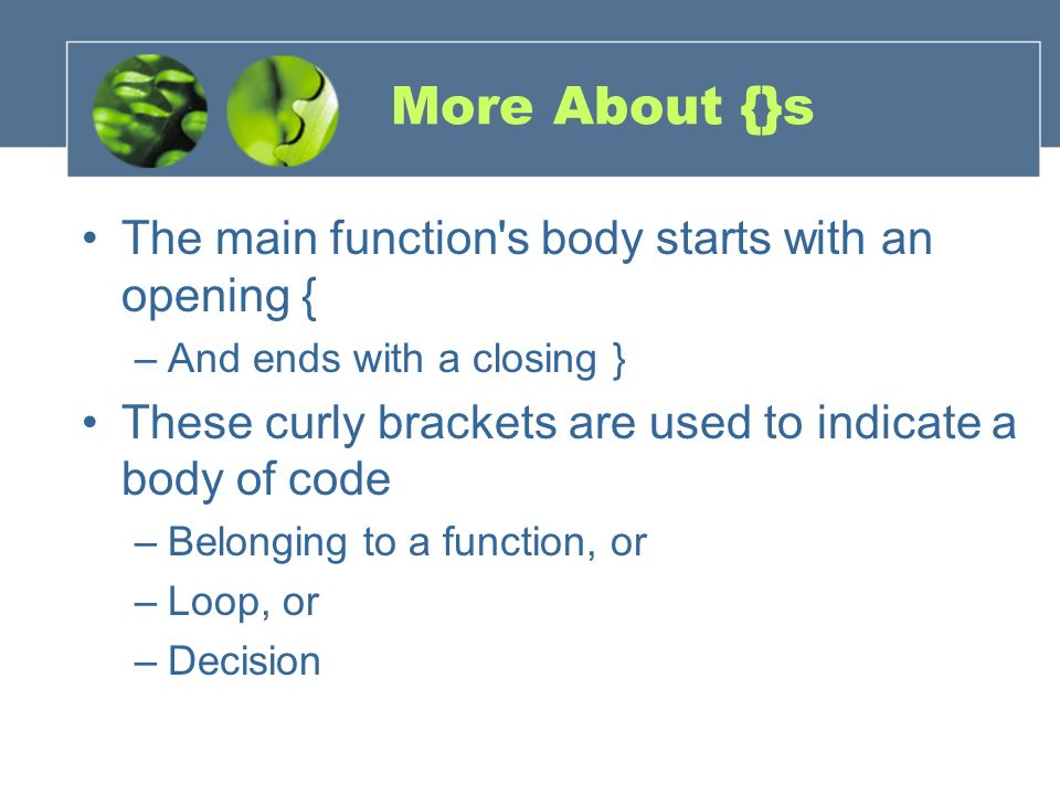 More About {}s The main function's body starts with an opening { –And ends with a closing } These curly brackets are used to indicate a body of code –