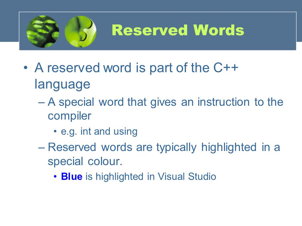 Reserved Words A reserved word is part of the C++ language –A special word that gives an instruction to the compiler e.g. int and using –Reserved word