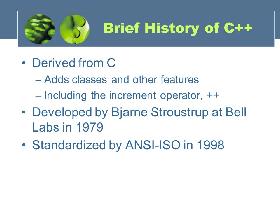 Brief History of C++ Derived from C –Adds classes and other features –Including the increment operator, ++ Developed by Bjarne Stroustrup at Bell Labs