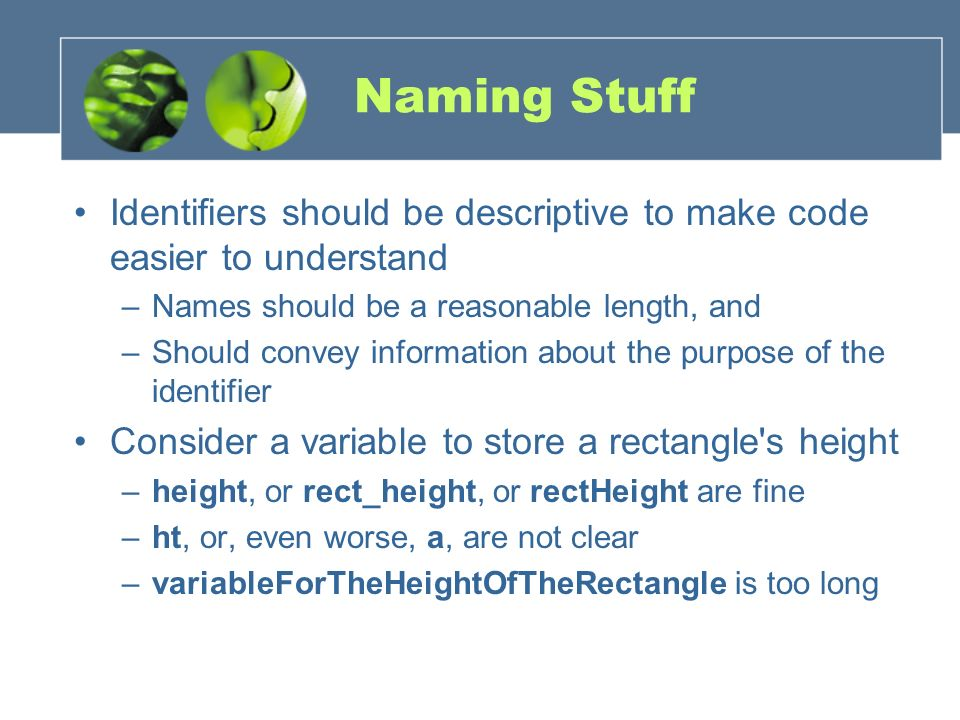 Naming Stuff Identifiers should be descriptive to make code easier to understand –Names should be a reasonable length, and –Should convey information