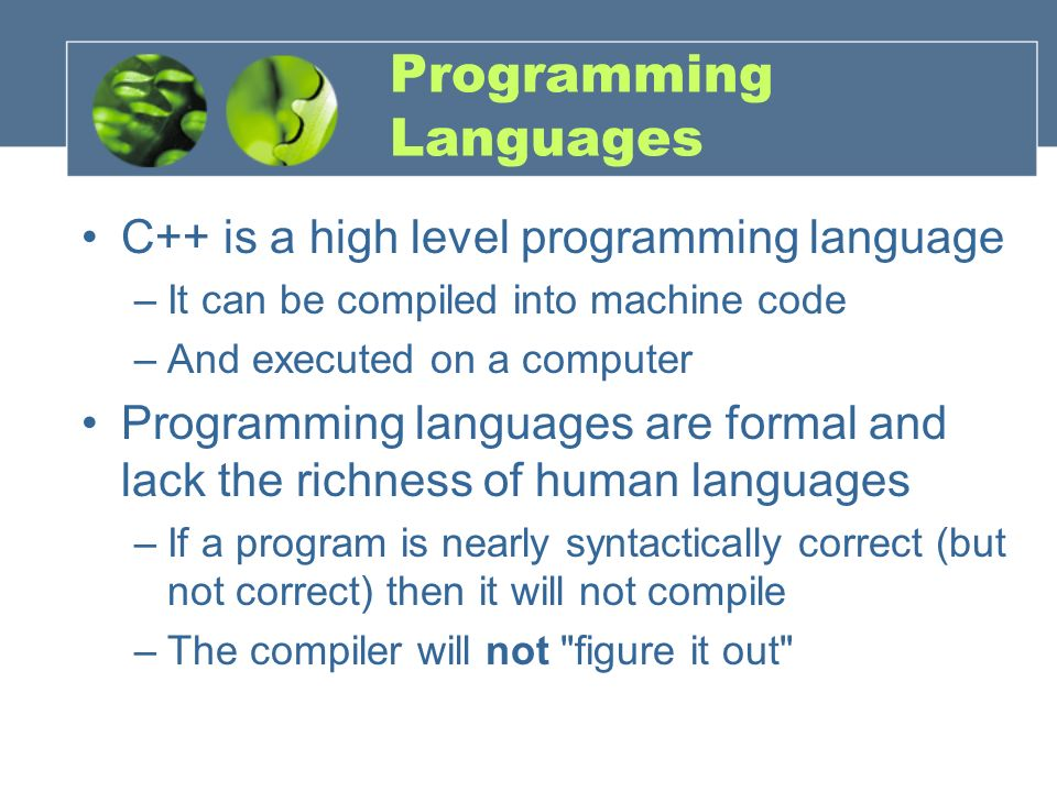 Programming Languages C++ is a high level programming language –It can be compiled into machine code –And executed on a computer Programming languages