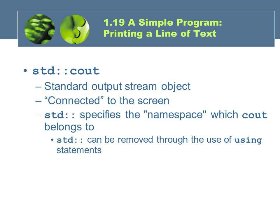 1.19 A Simple Program: Printing a Line of Text std::cout –Standard output stream object –Connected to the screen –std:: specifies the
