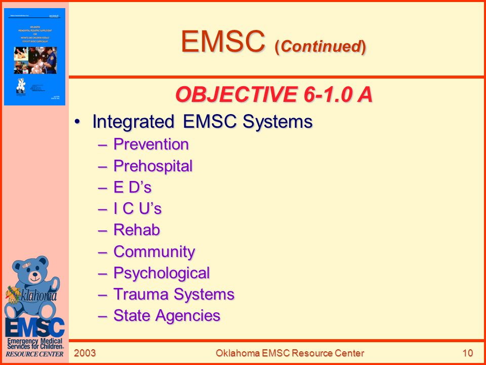 2003Oklahoma EMSC Resource Center10 EMSC (Continued) OBJECTIVE 6-1.0 A Integrated EMSC SystemsIntegrated EMSC Systems –Prevention –Prehospital –E Ds –