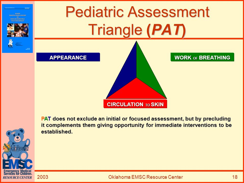 2003Oklahoma EMSC Resource Center18 Pediatric Assessment Triangle (PAT) APPEARANCE WORK OF BREATHING CIRCULATION TO SKIN PAT does not exclude an initi