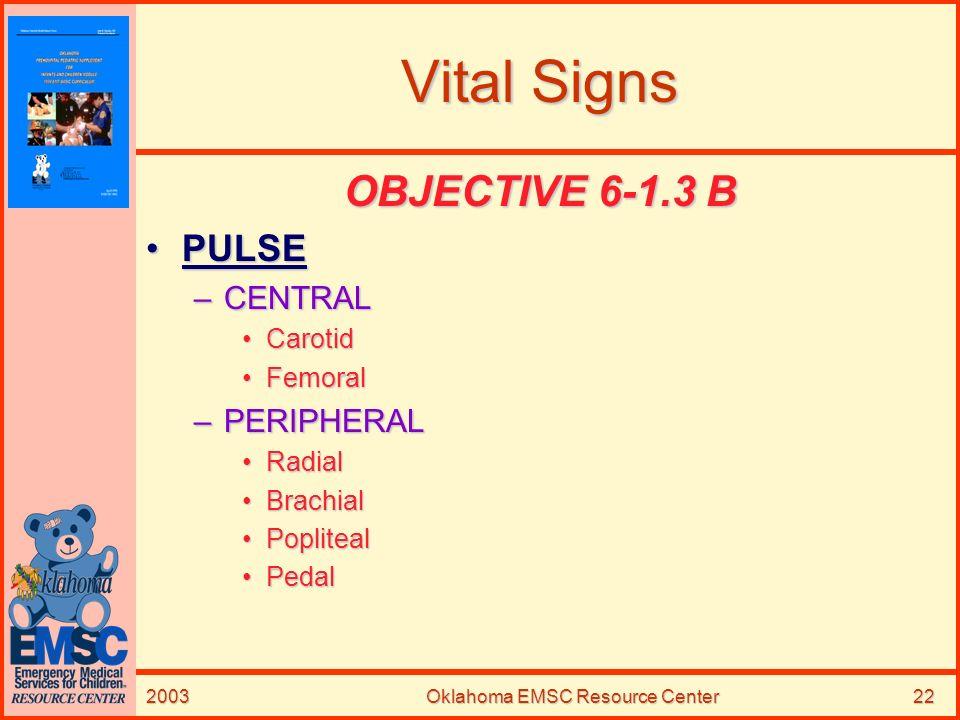 2003Oklahoma EMSC Resource Center22 Vital Signs OBJECTIVE 6-1.3 B PULSEPULSE –CENTRAL CarotidCarotid FemoralFemoral –PERIPHERAL RadialRadial BrachialB