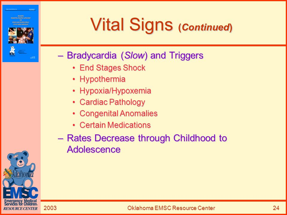 2003Oklahoma EMSC Resource Center24 Vital Signs (Continued) –Bradycardia (Slow) and Triggers End Stages ShockEnd Stages Shock HypothermiaHypothermia H